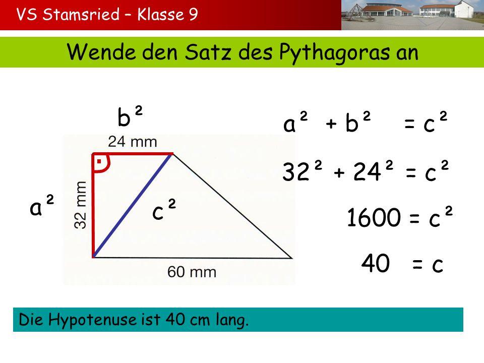 VS Stamsried – Klasse 9 Wende den Satz des Pythagoras an a² b² c² a² + b² = c² 32² + 24² = c² 1600 = c² 40 = c Die Hypotenuse ist 40 cm lang.