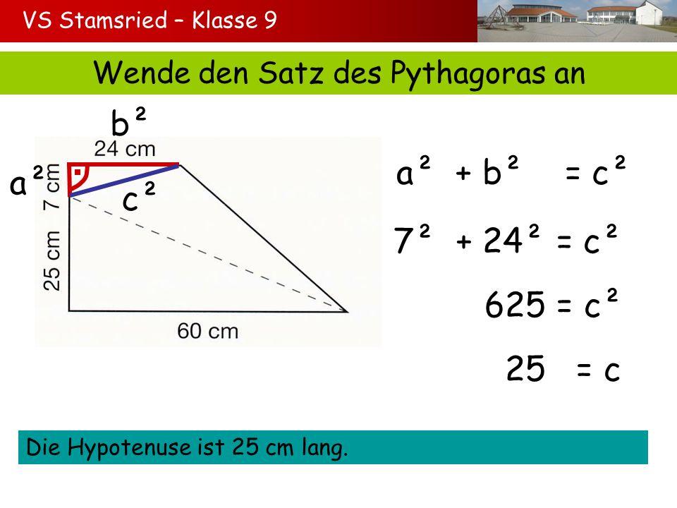 VS Stamsried – Klasse 9 Wende den Satz des Pythagoras an a² b² c² a² + b² = c² 7² + 24² = c² 625 = c² 25 = c Die Hypotenuse ist 25 cm lang.