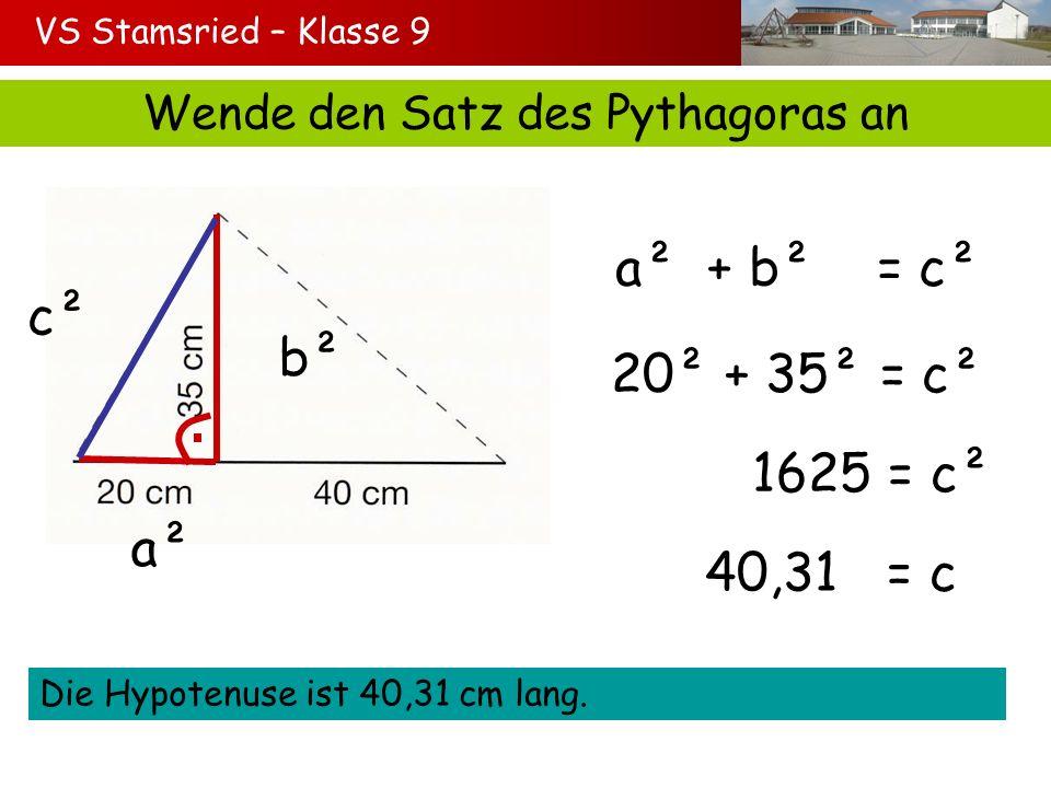 VS Stamsried – Klasse 9 Wende den Satz des Pythagoras an a² b² c² a² + b² = c² 20² + 35² = c² 1625 = c² 40,31 = c Die Hypotenuse ist 40,31 cm lang.