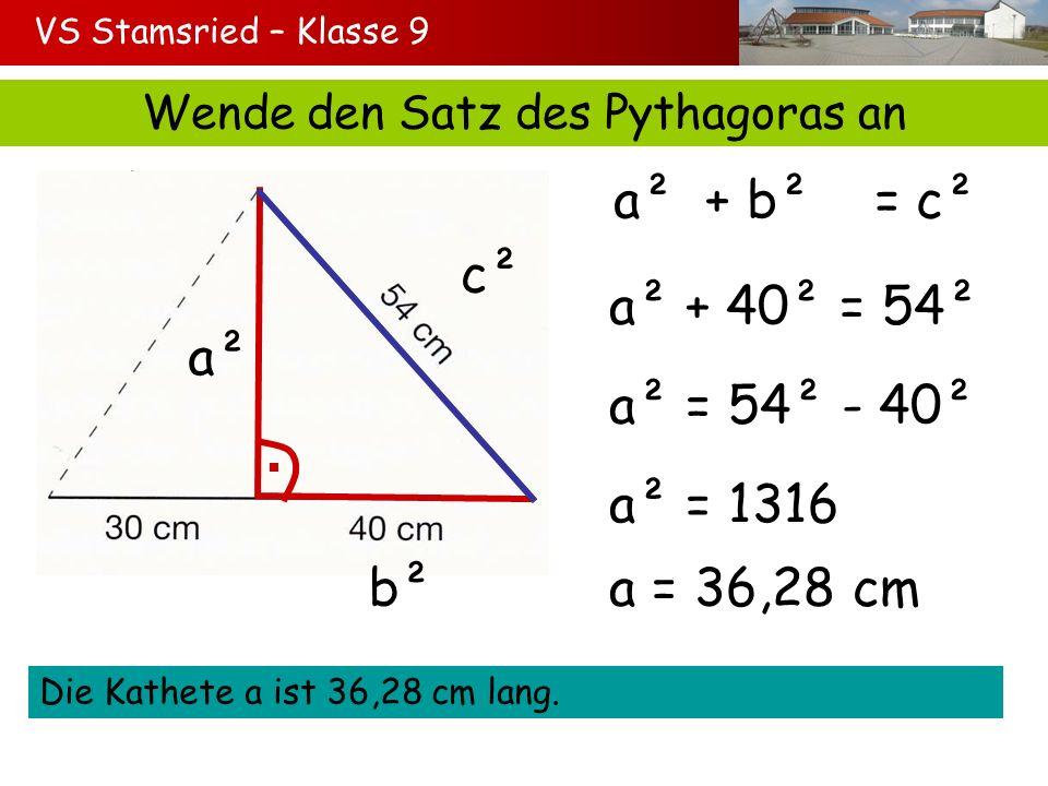 VS Stamsried – Klasse 9 Wende den Satz des Pythagoras an a² b² c² a² + b² = c² a² + 40² = 54² a² = 54² - 40² a² = 1316 Die Kathete a ist 36,28 cm lang