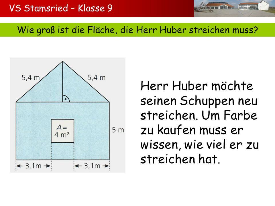 VS Stamsried – Klasse 9 Wie groß ist die Fläche, die Herr Huber streichen muss? Herr Huber möchte seinen Schuppen neu streichen. Um Farbe zu kaufen mu