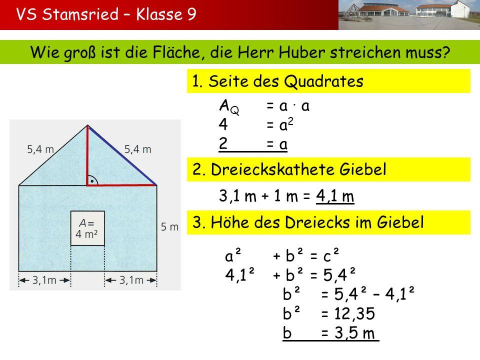 Wie groß ist die Fläche, die Herr Huber streichen muss? 1. Seite des Quadrates A Q = a a 4 = a 2 2= a 2. Dreieckskathete Giebel 3,1 m + 1 m = 4,1 m 3.