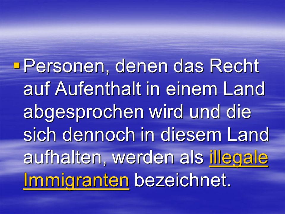 Personen, denen das Recht auf Aufenthalt in einem Land abgesprochen wird und die sich dennoch in diesem Land aufhalten, werden als illegale Immigrante
