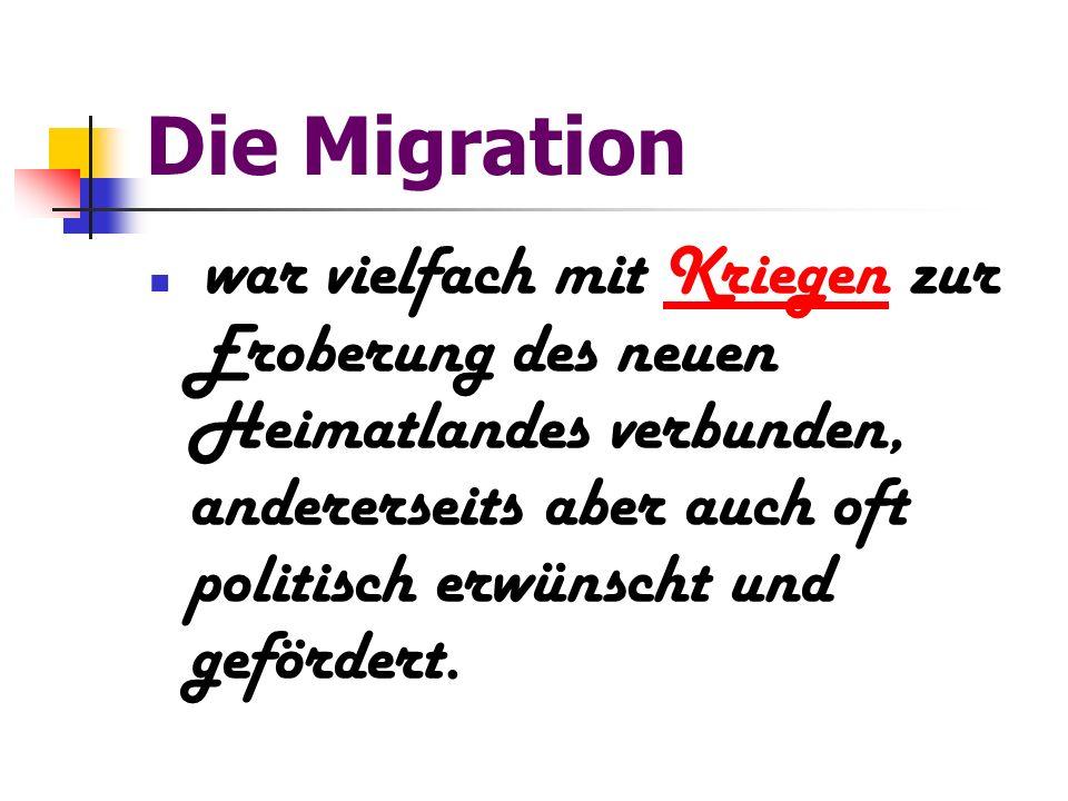 Die Migration war vielfach mit Kriegen zur Eroberung des neuen Heimatlandes verbunden, andererseits aber auch oft politisch erwünscht und gefördert.Kr