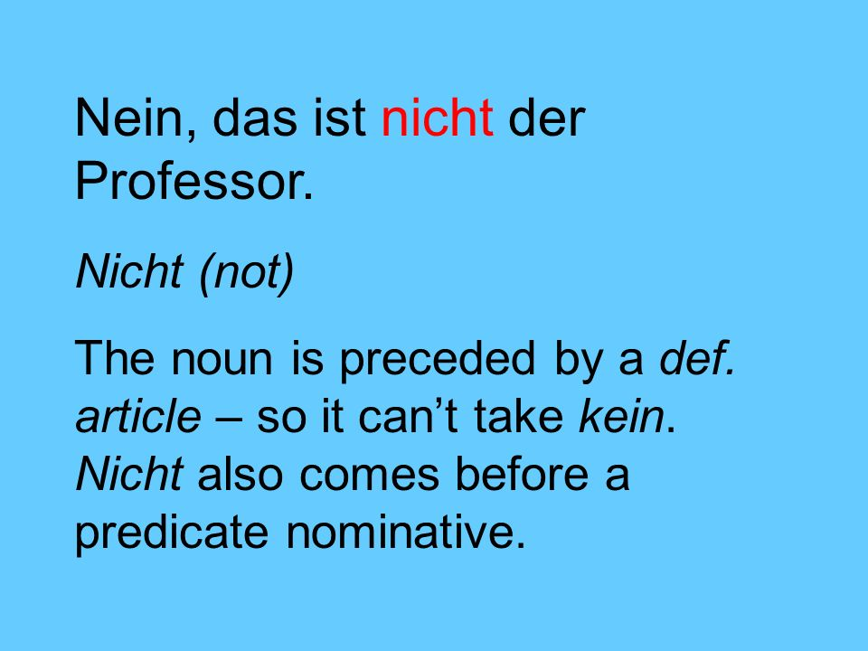 Nein, das ist nicht der Professor. Nicht (not) The noun is preceded by a def. article – so it cant take kein. Nicht also comes before a predicate nomi