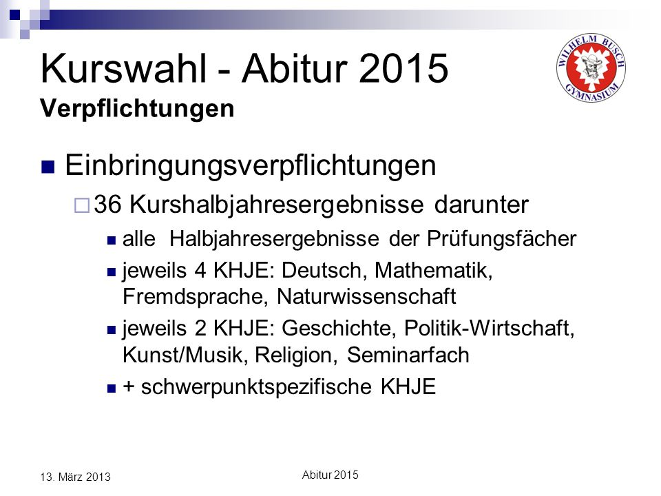 Abitur 2015 13. März 2013 Kurswahl - Abitur 2015 Verpflichtungen Einbringungsverpflichtungen 36 Kurshalbjahresergebnisse darunter alle Halbjahresergeb