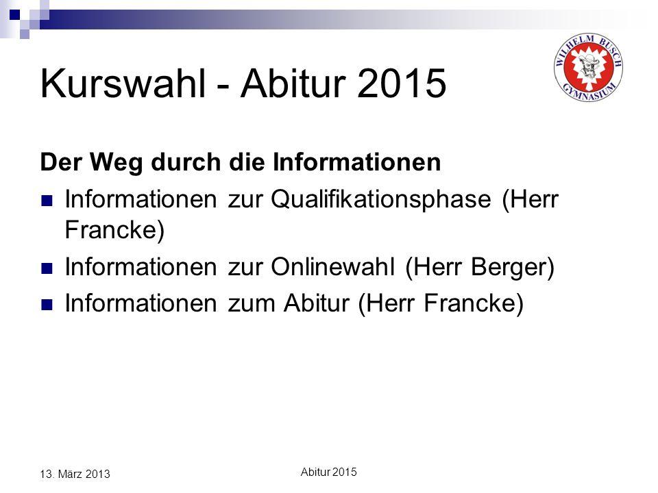 Abitur 2015 13. März 2013 Kurswahl - Abitur 2015 Der Weg durch die Informationen Informationen zur Qualifikationsphase (Herr Francke) Informationen zu