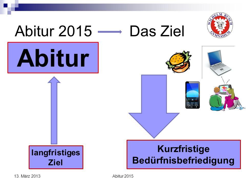 Abitur 2015 Das Ziel Abitur langfristiges Ziel Kurzfristige Bedürfnisbefriedigung 13. März 2013 Abitur 2015