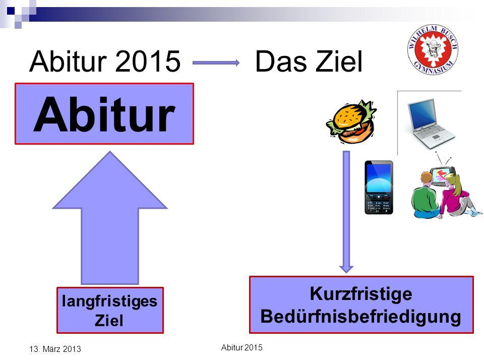 Abitur 2015 Das Ziel 13. März 2013 Abitur langfristiges Ziel Kurzfristige Bedürfnisbefriedigung Abitur 2015
