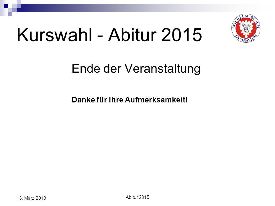 Abitur 2015 13. März 2013 Kurswahl - Abitur 2015 Ende der Veranstaltung Danke für Ihre Aufmerksamkeit!