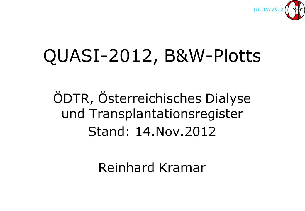 QUASI 2012 QUASI-2012, B&W-Plotts ÖDTR, Österreichisches Dialyse und Transplantationsregister Stand: 14.Nov.2012 Reinhard Kramar