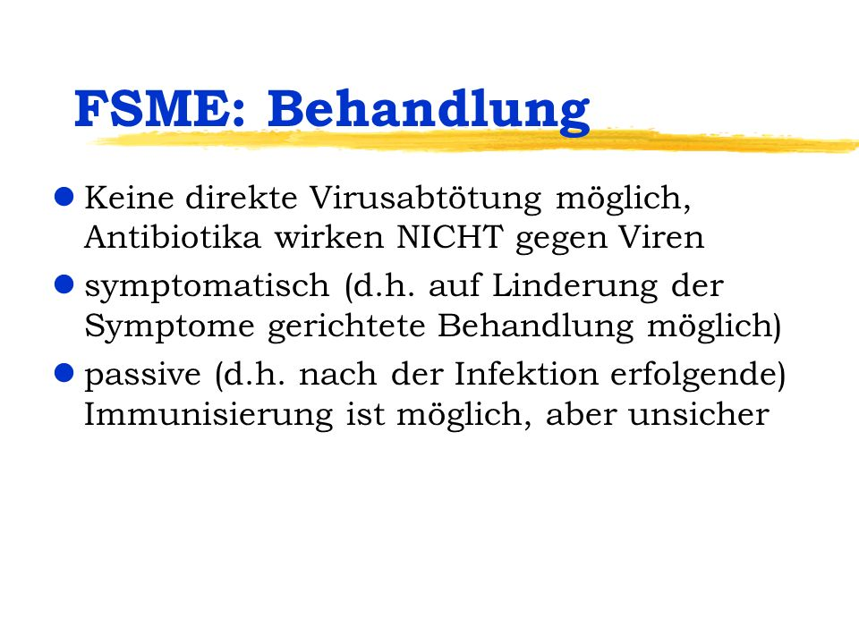 FSME: Behandlung lKeine direkte Virusabtötung möglich, Antibiotika wirken NICHT gegen Viren lsymptomatisch (d.h. auf Linderung der Symptome gerichtete