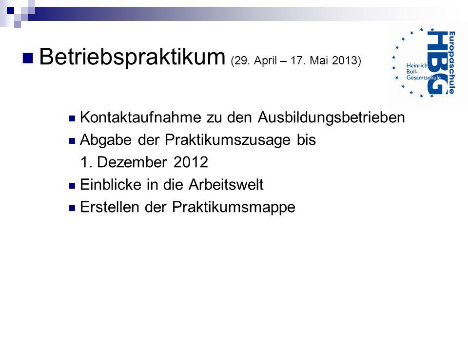 Betriebspraktikum (29. April – 17. Mai 2013) Kontaktaufnahme zu den Ausbildungsbetrieben Abgabe der Praktikumszusage bis 1. Dezember 2012 Einblicke in