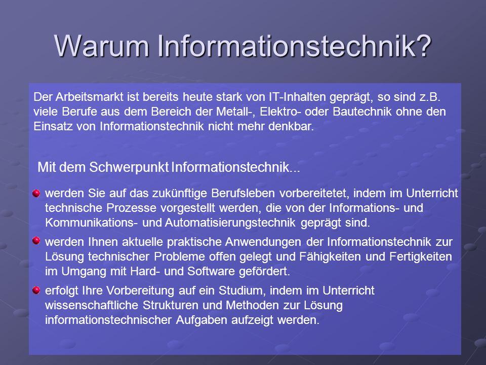 Warum Informationstechnik? Der Arbeitsmarkt ist bereits heute stark von IT-Inhalten geprägt, so sind z.B. viele Berufe aus dem Bereich der Metall-, El