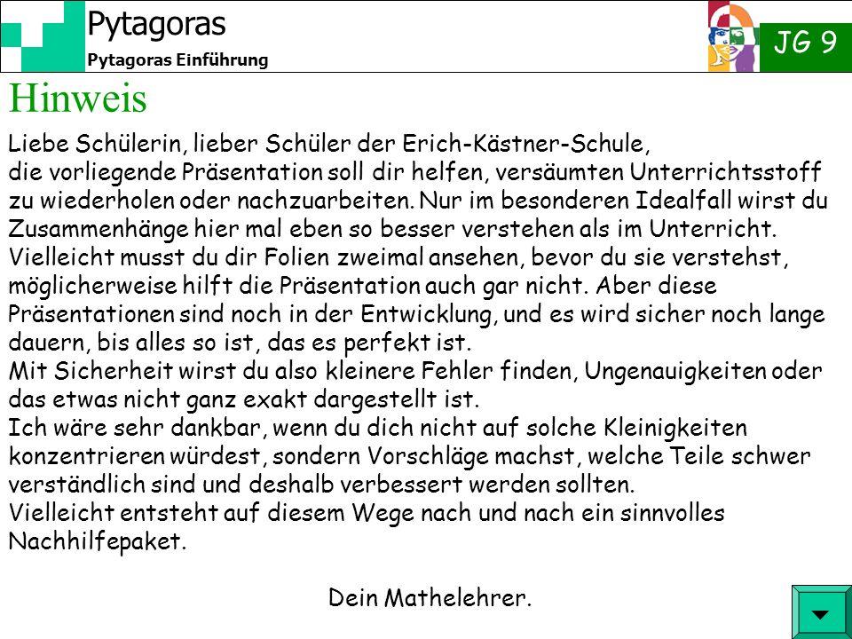 JG 9 Pytagoras Einführung Pytagoras Hinweis Liebe Schülerin, lieber Schüler der Erich-Kästner-Schule, die vorliegende Präsentation soll dir helfen, ve