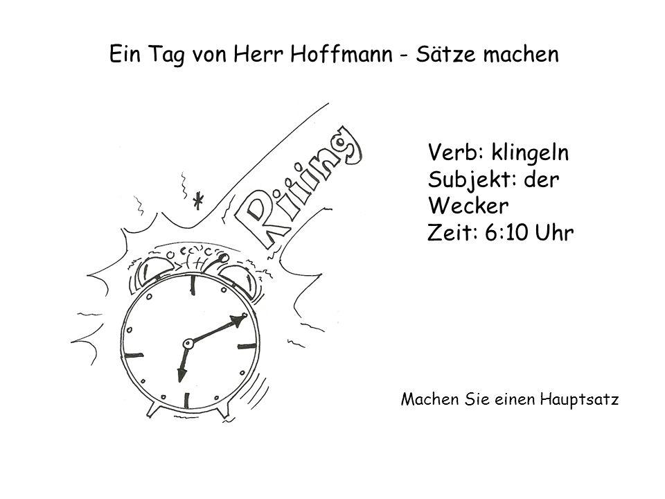 Ein Tag von Herr Hoffmann - Sätze machen Verb: klingeln Subjekt: der Wecker Zeit: 6:10 Uhr Machen Sie einen Hauptsatz
