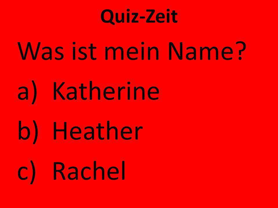 Quiz-Zeit Was ist mein Name? a)Katherine b)Heather c)Rachel