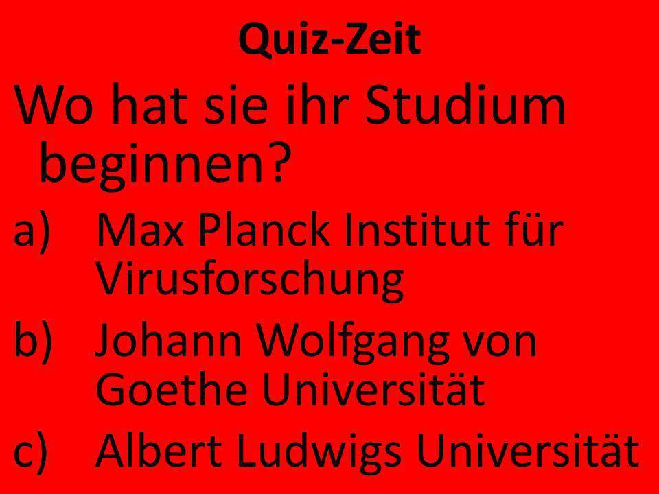 Quiz-Zeit Wo hat sie ihr Studium beginnen? a)Max Planck Institut für Virusforschung b)Johann Wolfgang von Goethe Universität c)Albert Ludwigs Universi