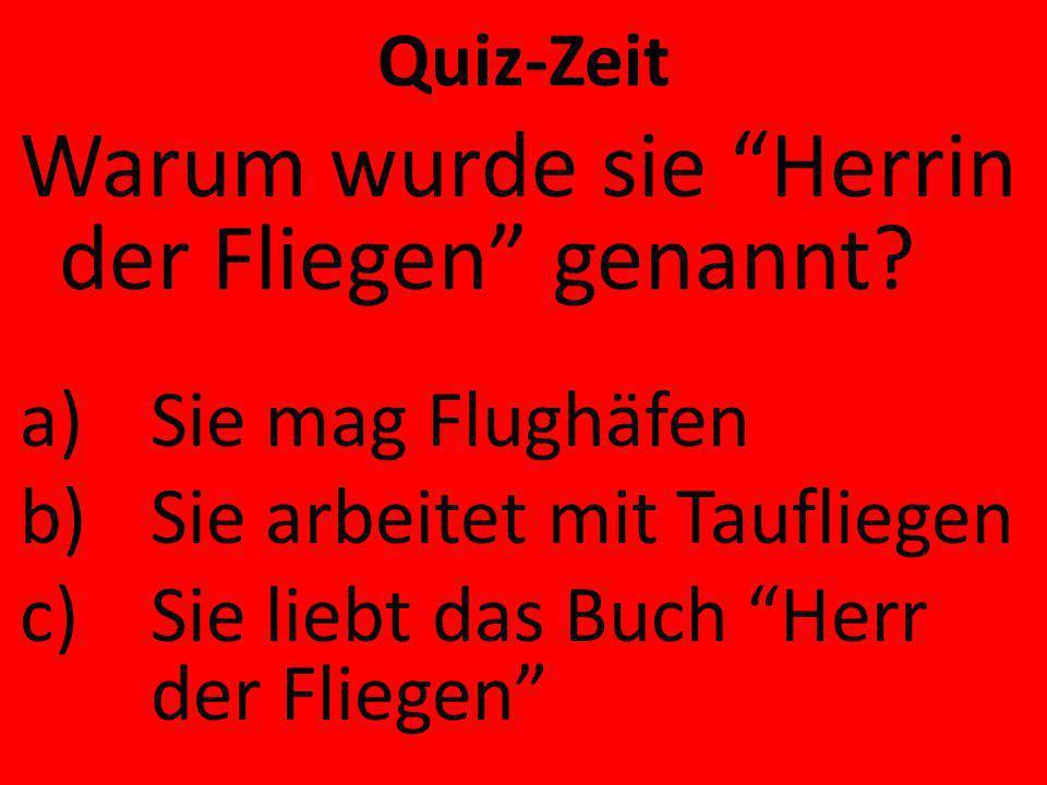 Quiz-Zeit Warum wurde sie Herrin der Fliegen genannt? a)Sie mag Flughäfen b)Sie arbeitet mit Taufliegen c)Sie liebt das Buch Herr der Fliegen
