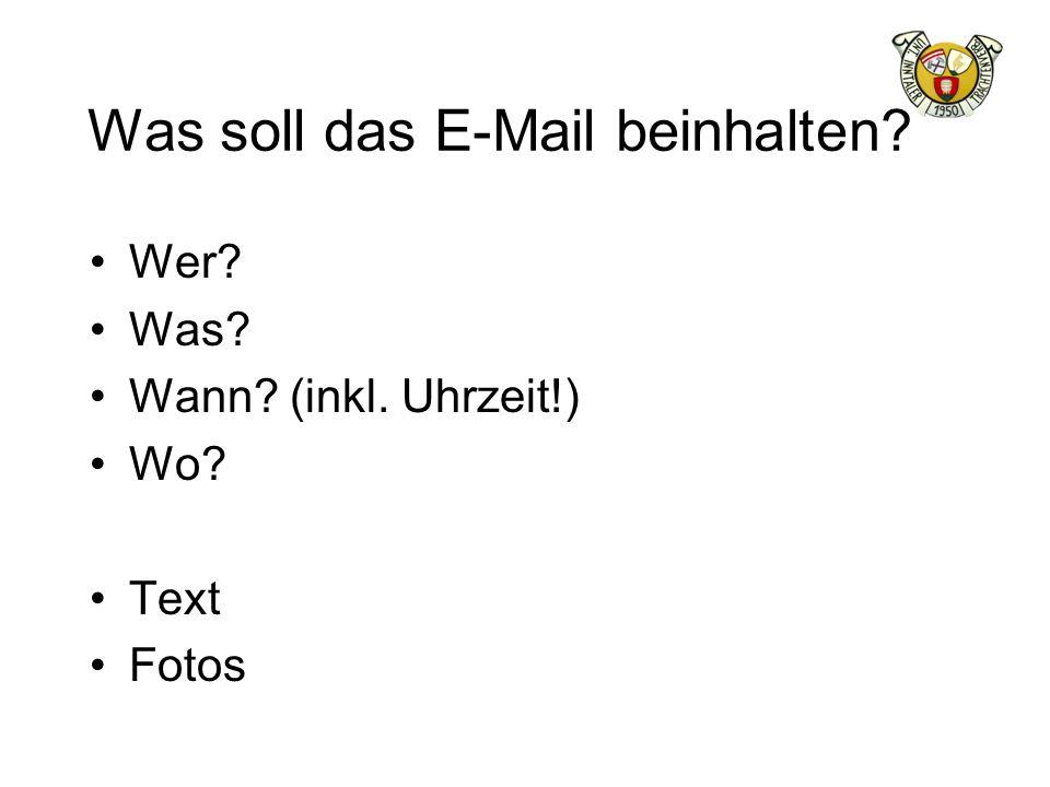Was soll das E-Mail beinhalten? Wer? Was? Wann? (inkl. Uhrzeit!) Wo? Text Fotos