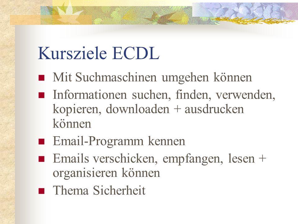 Kursziele ECDL Mit Suchmaschinen umgehen können Informationen suchen, finden, verwenden, kopieren, downloaden + ausdrucken können Email-Programm kenne
