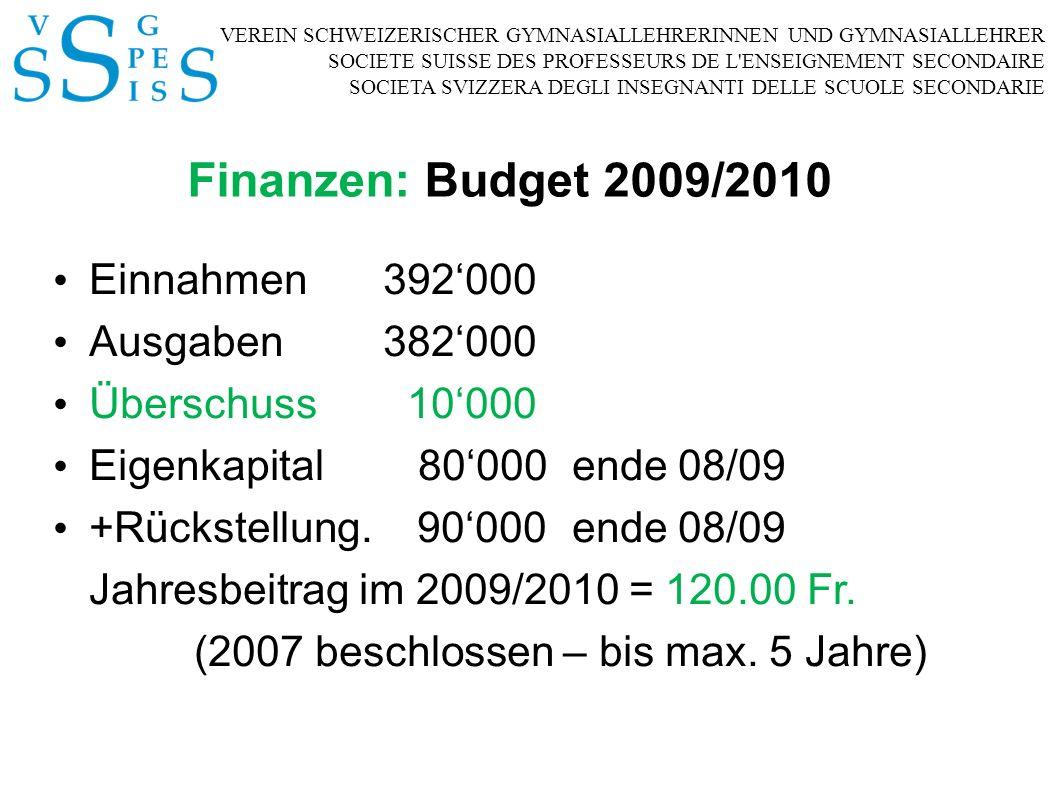 VEREIN SCHWEIZERISCHER GYMNASIALLEHRERINNEN UND GYMNASIALLEHRER SOCIETE SUISSE DES PROFESSEURS DE L ENSEIGNEMENT SECONDAIRE SOCIETA SVIZZERA DEGLI INSEGNANTI DELLE SCUOLE SECONDARIE Finanzen: Budget 2009/2010 Einnahmen392000 Ausgaben382000 Überschuss 10000 Eigenkapital 80000ende 08/09 +Rückstellung.
