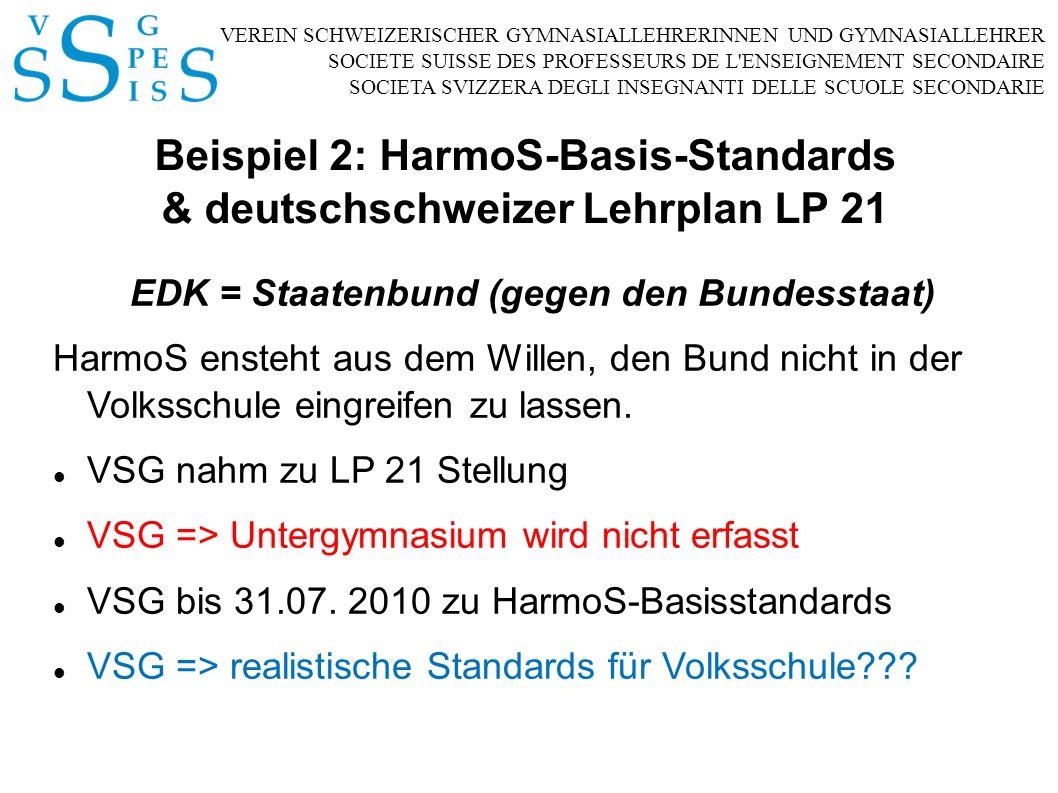 VEREIN SCHWEIZERISCHER GYMNASIALLEHRERINNEN UND GYMNASIALLEHRER SOCIETE SUISSE DES PROFESSEURS DE L ENSEIGNEMENT SECONDAIRE SOCIETA SVIZZERA DEGLI INSEGNANTI DELLE SCUOLE SECONDARIE Beispiel 2: HarmoS-Basis-Standards & deutschschweizer Lehrplan LP 21 EDK = Staatenbund (gegen den Bundesstaat) HarmoS ensteht aus dem Willen, den Bund nicht in der Volksschule eingreifen zu lassen.
