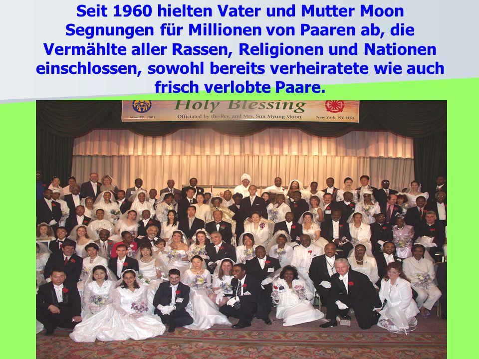 Seit 1960 hielten Vater und Mutter Moon Segnungen für Millionen von Paaren ab, die Vermählte aller Rassen, Religionen und Nationen einschlossen, sowohl bereits verheiratete wie auch frisch verlobte Paare.
