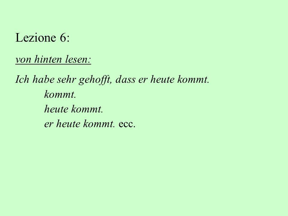 Lezione 6: von hinten lesen: Ich habe sehr gehofft, dass er heute kommt. kommt. heute kommt. er heute kommt. ecc.