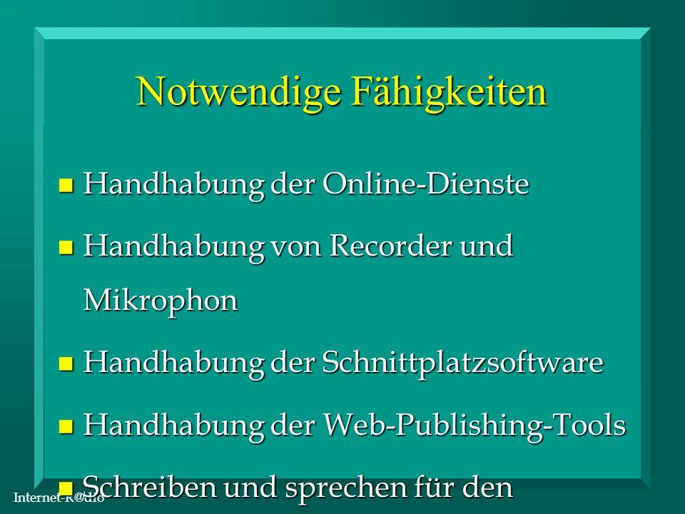 Internet-R@dio Notwendige Fähigkeiten n Handhabung der Online-Dienste n Handhabung von Recorder und Mikrophon n Handhabung der Schnittplatzsoftware n Handhabung der Web-Publishing-Tools n Schreiben und sprechen für den Hörfunk