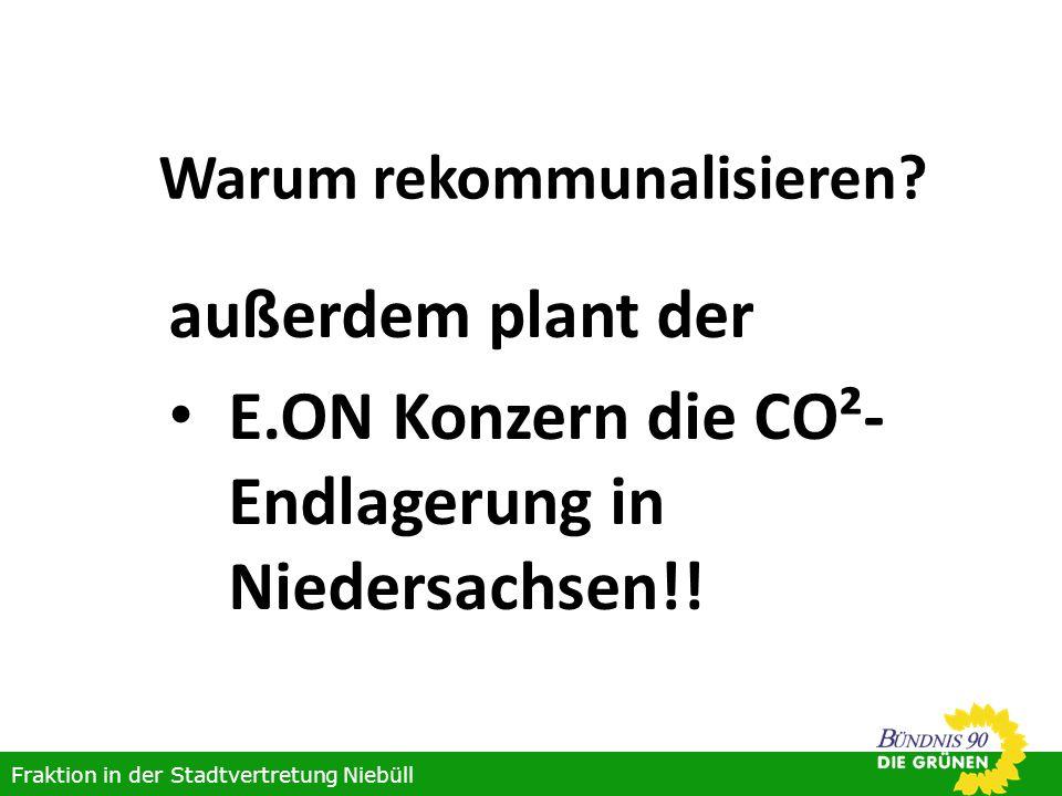 Warum rekommunalisieren? außerdem plant der E.ON Konzern die CO²- Endlagerung in Niedersachsen!! Fraktion in der Stadtvertretung Niebüll