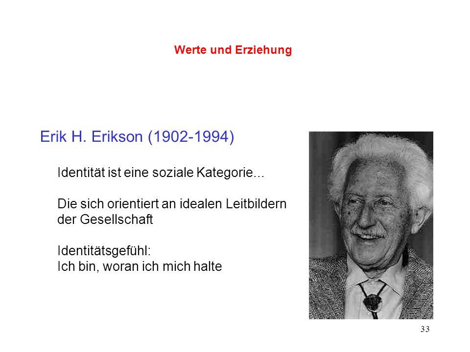 33 Werte und Erziehung Erik H. Erikson (1902-1994) Identität ist eine soziale Kategorie... Die sich orientiert an idealen Leitbildern der Gesellschaft