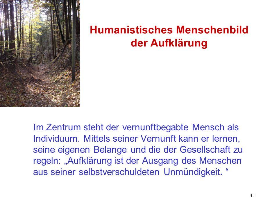 41 Humanistisches Menschenbild der Aufklärung Im Zentrum steht der vernunftbegabte Mensch als Individuum. Mittels seiner Vernunft kann er lernen, sein