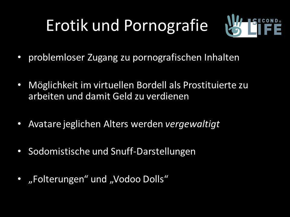 Erotik und Pornografie problemloser Zugang zu pornografischen Inhalten Möglichkeit im virtuellen Bordell als Prostituierte zu arbeiten und damit Geld zu verdienen Avatare jeglichen Alters werden vergewaltigt Sodomistische und Snuff-Darstellungen Folterungen und Vodoo Dolls