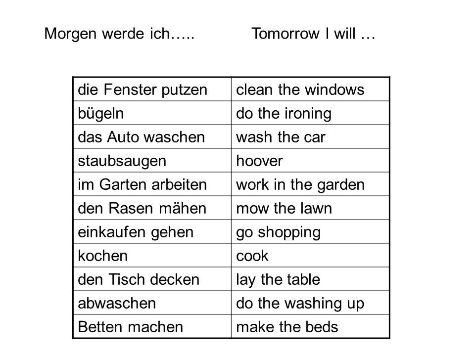 die Fenster putzenclean the windows bügelndo the ironing das Auto waschenwash the car staubsaugenhoover im Garten arbeitenwork in the garden den Rasen