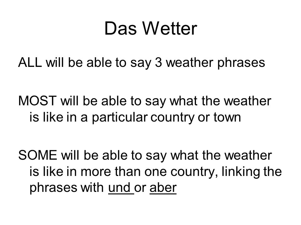Das Wetter ALL will be able to say 3 weather phrases MOST will be able to say what the weather is like in a particular country or town SOME will be ab