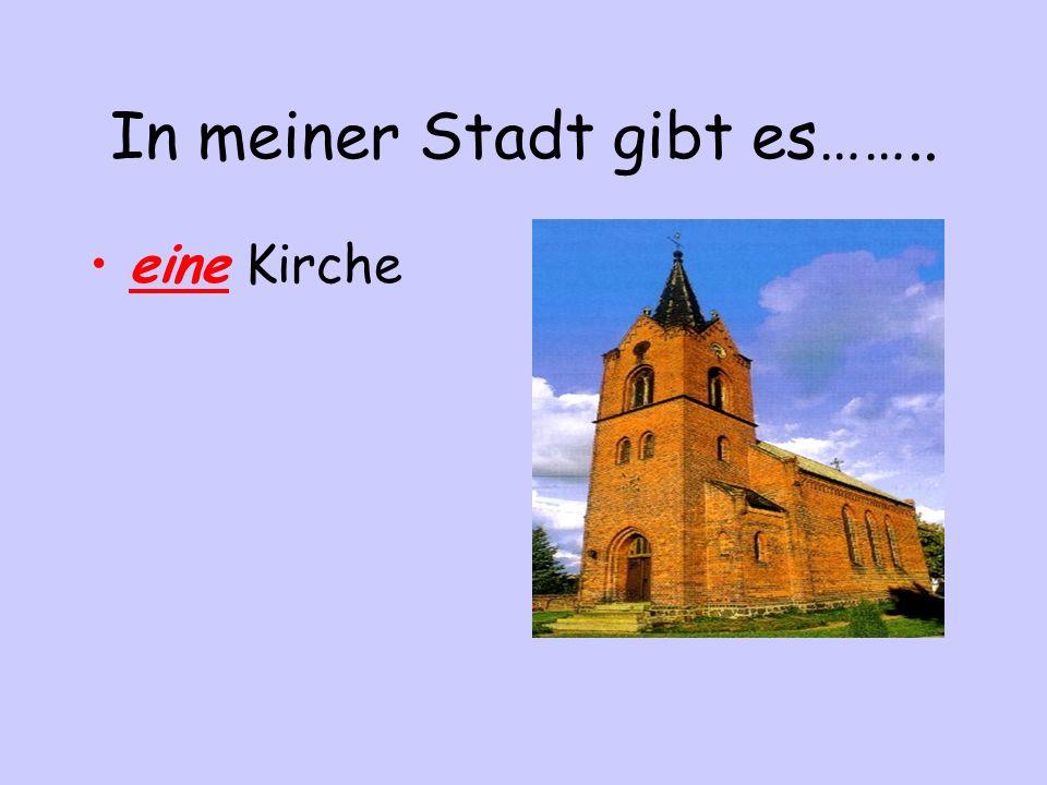 In meiner Stadt gibt es…….. eine Kirche