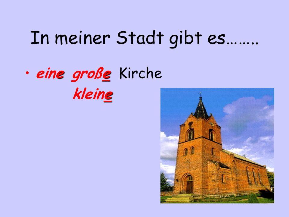 In meiner Stadt gibt es…….. eeeine große Kirche e kleine