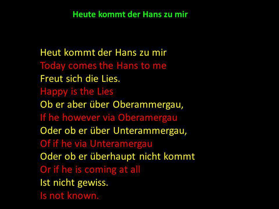 Heute kommt der Hans zu mir Heut kommt der Hans zu mir Today comes the Hans to me Freut sich die Lies. Happy is the Lies Ob er aber über Oberammergau,