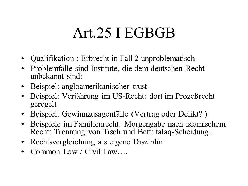 Art.25 I EGBGB Qualifikation : Erbrecht in Fall 2 unproblematisch Problemfälle sind Institute, die dem deutschen Recht unbekannt sind: Beispiel: anglo