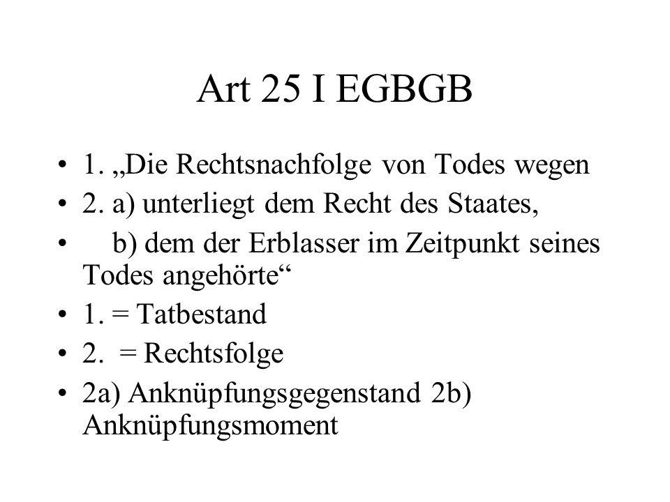 Art 25 I EGBGB 1. Die Rechtsnachfolge von Todes wegen 2. a) unterliegt dem Recht des Staates, b) dem der Erblasser im Zeitpunkt seines Todes angehörte