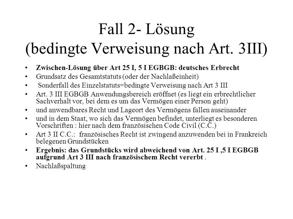 Fall 2- Lösung (bedingte Verweisung nach Art. 3III) Zwischen-Lösung über Art 25 I, 5 I EGBGB: deutsches Erbrecht Grundsatz des Gesamtstatuts (oder der