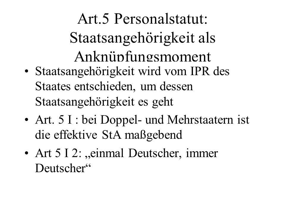 Art.5 Personalstatut: Staatsangehörigkeit als Anknüpfungsmoment Staatsangehörigkeit wird vom IPR des Staates entschieden, um dessen Staatsangehörigkei