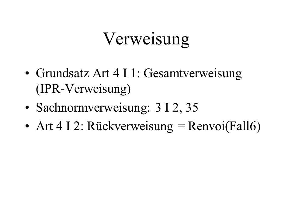 Verweisung Grundsatz Art 4 I 1: Gesamtverweisung (IPR-Verweisung) Sachnormverweisung: 3 I 2, 35 Art 4 I 2: Rückverweisung = Renvoi(Fall6)