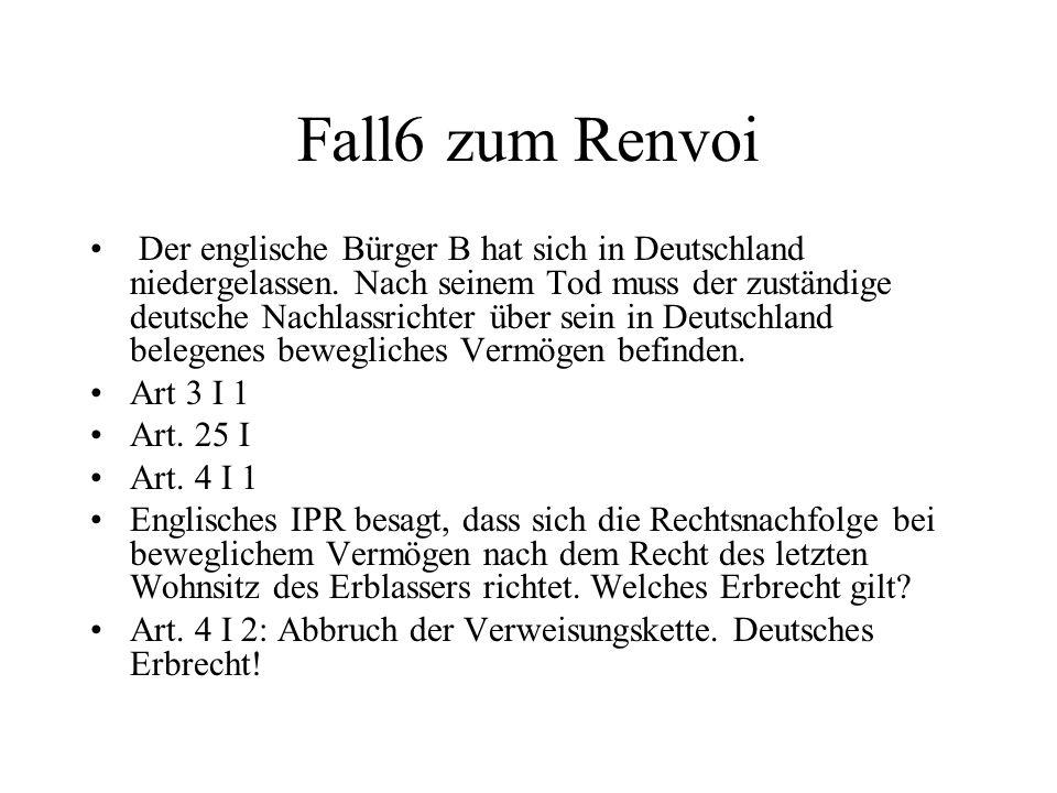 Fall6 zum Renvoi Der englische Bürger B hat sich in Deutschland niedergelassen. Nach seinem Tod muss der zuständige deutsche Nachlassrichter über sein