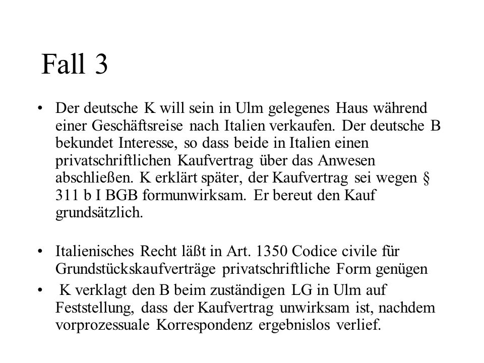 Fall 3 Der deutsche K will sein in Ulm gelegenes Haus während einer Geschäftsreise nach Italien verkaufen. Der deutsche B bekundet Interesse, so dass