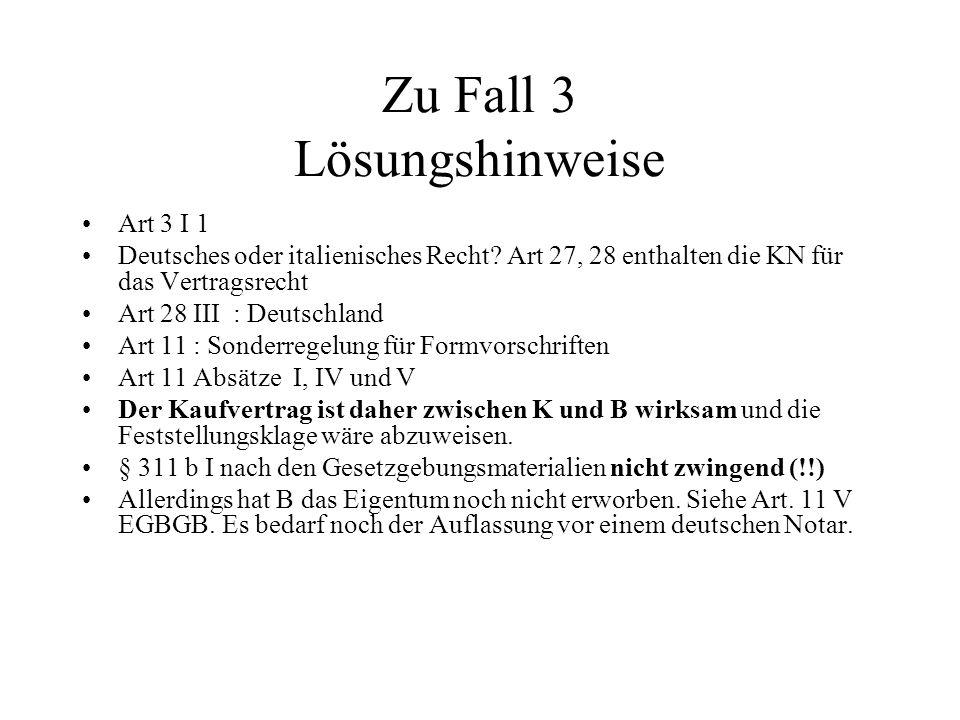 Zu Fall 3 Lösungshinweise Art 3 I 1 Deutsches oder italienisches Recht? Art 27, 28 enthalten die KN für das Vertragsrecht Art 28 III : Deutschland Art