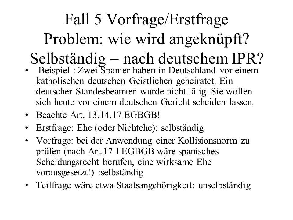 Fall 5 Vorfrage/Erstfrage Problem: wie wird angeknüpft? Selbständig = nach deutschem IPR? Beispiel : Zwei Spanier haben in Deutschland vor einem katho