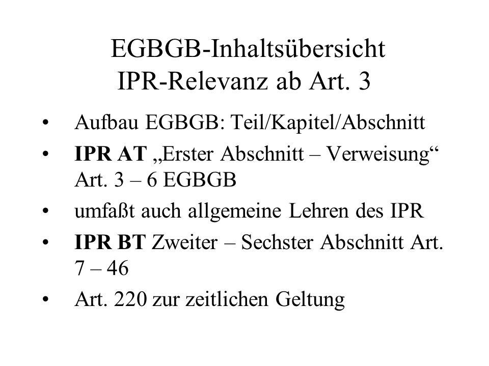 EGBGB-Inhaltsübersicht IPR-Relevanz ab Art. 3 Aufbau EGBGB: Teil/Kapitel/Abschnitt IPR AT Erster Abschnitt – Verweisung Art. 3 – 6 EGBGB umfaßt auch a