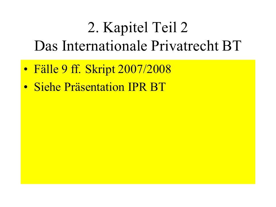 2. Kapitel Teil 2 Das Internationale Privatrecht BT Fälle 9 ff. Skript 2007/2008 Siehe Präsentation IPR BT